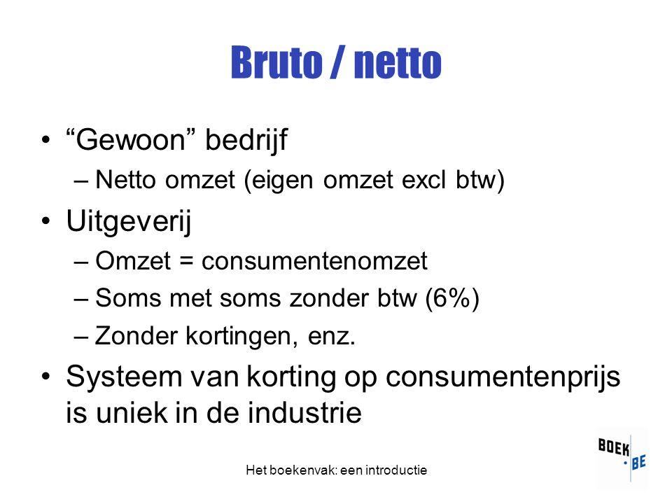 Het boekenvak: een introductie Bruto / netto • Gewoon bedrijf –Netto omzet (eigen omzet excl btw) •Uitgeverij –Omzet = consumentenomzet –Soms met soms zonder btw (6%) –Zonder kortingen, enz.