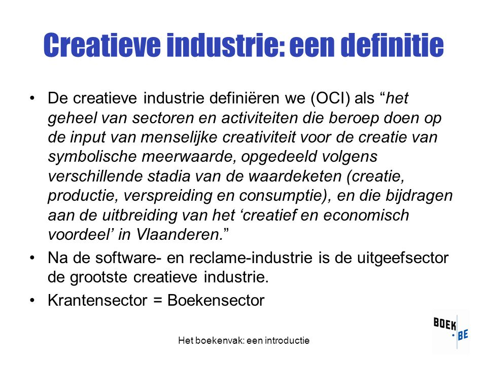 Creatieve industrie: een definitie •De creatieve industrie definiëren we (OCI) als het geheel van sectoren en activiteiten die beroep doen op de input van menselijke creativiteit voor de creatie van symbolische meerwaarde, opgedeeld volgens verschillende stadia van de waardeketen (creatie, productie, verspreiding en consumptie), en die bijdragen aan de uitbreiding van het 'creatief en economisch voordeel' in Vlaanderen. •Na de software- en reclame-industrie is de uitgeefsector de grootste creatieve industrie.