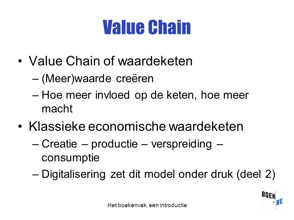 Value Chain •Value Chain of waardeketen –(Meer)waarde creëren –Hoe meer invloed op de keten, hoe meer macht •Klassieke economische waardeketen –Creatie – productie – verspreiding – consumptie –Digitalisering zet dit model onder druk (deel 2)