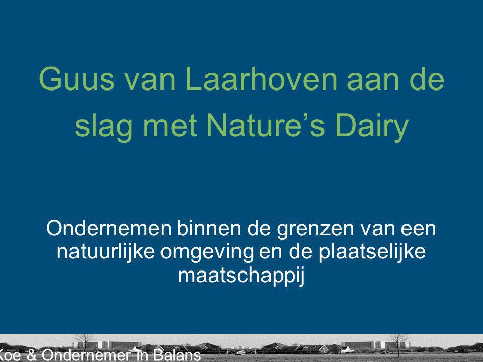 Koe & Ondernemer in Balans Guus van Laarhoven aan de slag met Nature's Dairy Ondernemen binnen de grenzen van een natuurlijke omgeving en de plaatselijke maatschappij