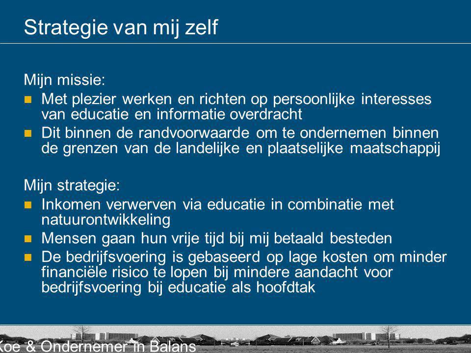 Koe & Ondernemer in Balans Strategie van mij zelf Mijn missie:  Met plezier werken en richten op persoonlijke interesses van educatie en informatie o