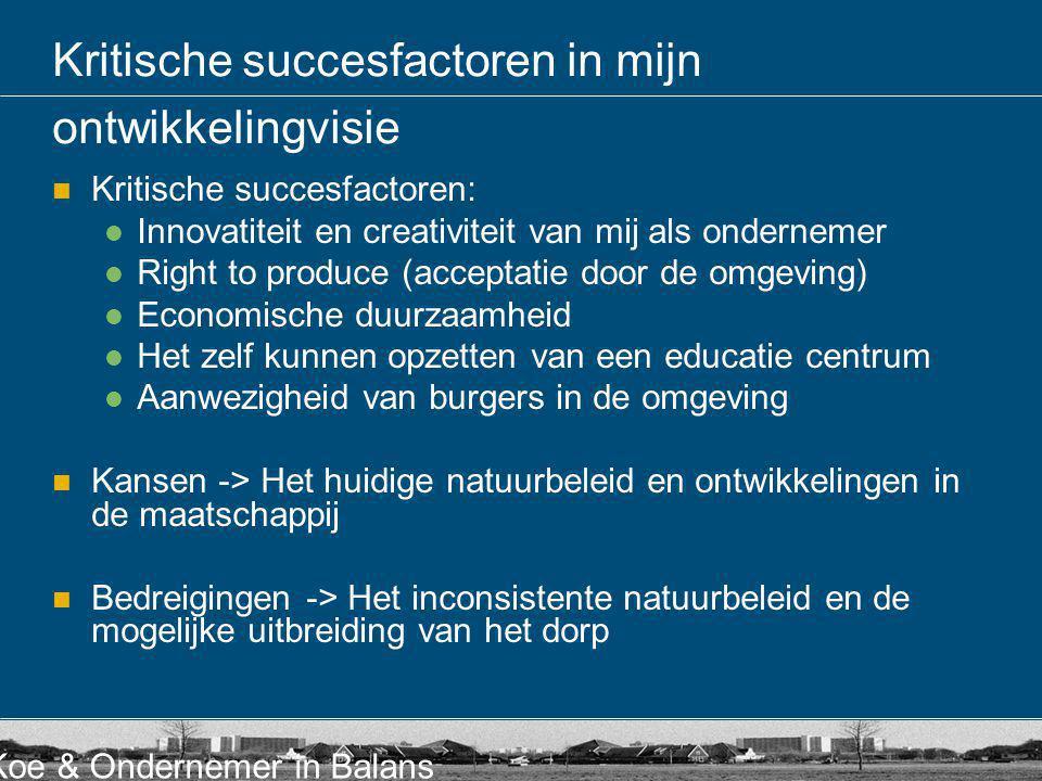 Koe & Ondernemer in Balans  Kritische succesfactoren:  Innovatiteit en creativiteit van mij als ondernemer  Right to produce (acceptatie door de om