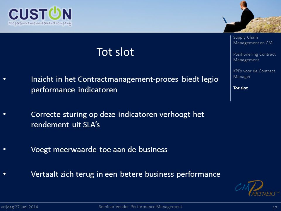 Seminar Vendor Performance Management vrijdag 27 juni Tot slot • Inzicht in het Contractmanagement-proces biedt legio performance indicatoren • Correcte sturing op deze indicatoren verhoogt het rendement uit SLA's • Voegt meerwaarde toe aan de business • Vertaalt zich terug in een betere business performance Supply Chain Management en CM Positionering Contract Management KPI's voor de Contract Manager Tot slot