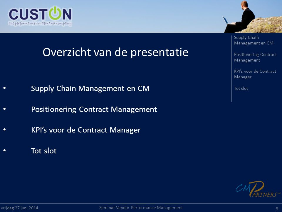 Seminar Vendor Performance Management vrijdag 27 juni Overzicht van de presentatie • Supply Chain Management en CM • Positionering Contract Management • KPI's voor de Contract Manager • Tot slot Supply Chain Management en CM Positionering Contract Management KPI's voor de Contract Manager Tot slot