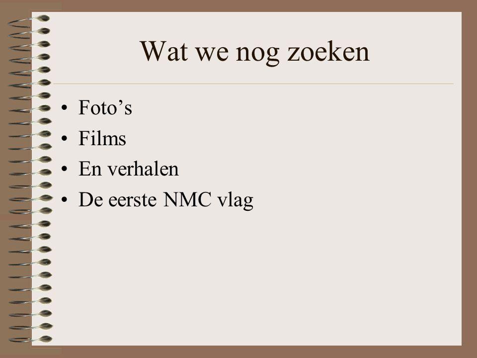 Wat we nog zoeken •Foto's •Films •En verhalen •De eerste NMC vlag