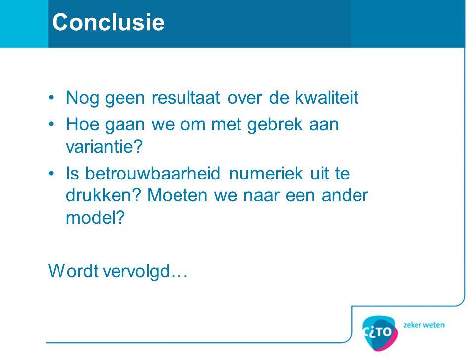 Conclusie •Nog geen resultaat over de kwaliteit •Hoe gaan we om met gebrek aan variantie? •Is betrouwbaarheid numeriek uit te drukken? Moeten we naar
