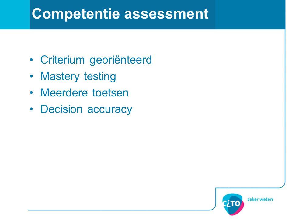 Competentie assessment •Criterium georiënteerd •Mastery testing •Meerdere toetsen •Decision accuracy