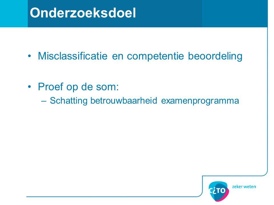 Onderzoeksdoel •Misclassificatie en competentie beoordeling •Proef op de som: –Schatting betrouwbaarheid examenprogramma
