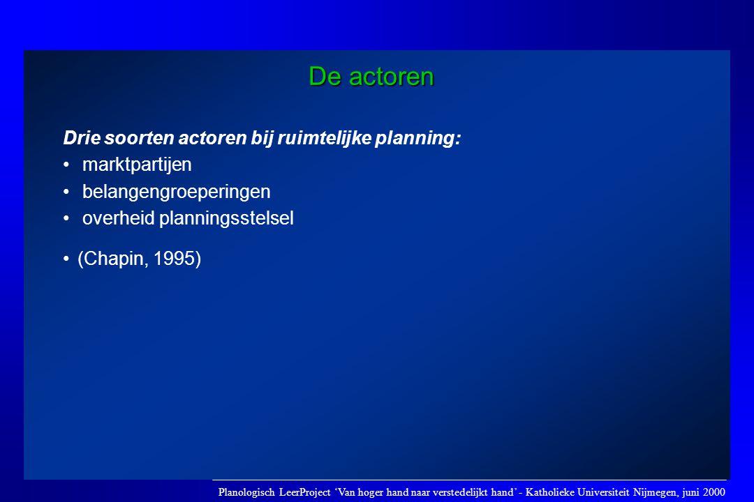 De actoren Drie soorten actoren bij ruimtelijke planning: • marktpartijen • belangengroeperingen • overheid planningsstelsel •(Chapin, 1995) Planologi