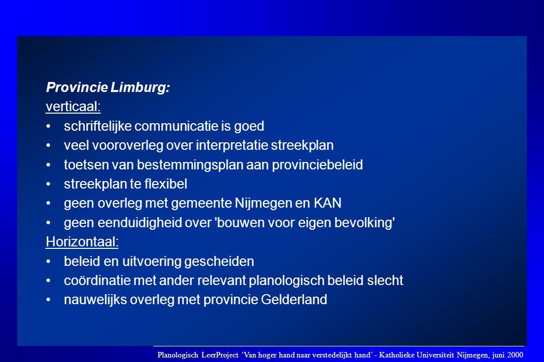 Provincie Limburg: verticaal: •schriftelijke communicatie is goed •veel vooroverleg over interpretatie streekplan •toetsen van bestemmingsplan aan pro