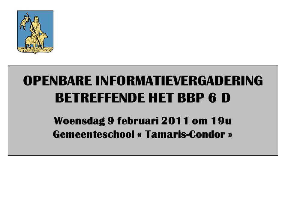 OPENBARE INFORMATIEVERGADERING BETREFFENDE HET BBP 6 D Woensdag 9 februari 2011 om 19u Gemeenteschool « Tamaris-Condor »