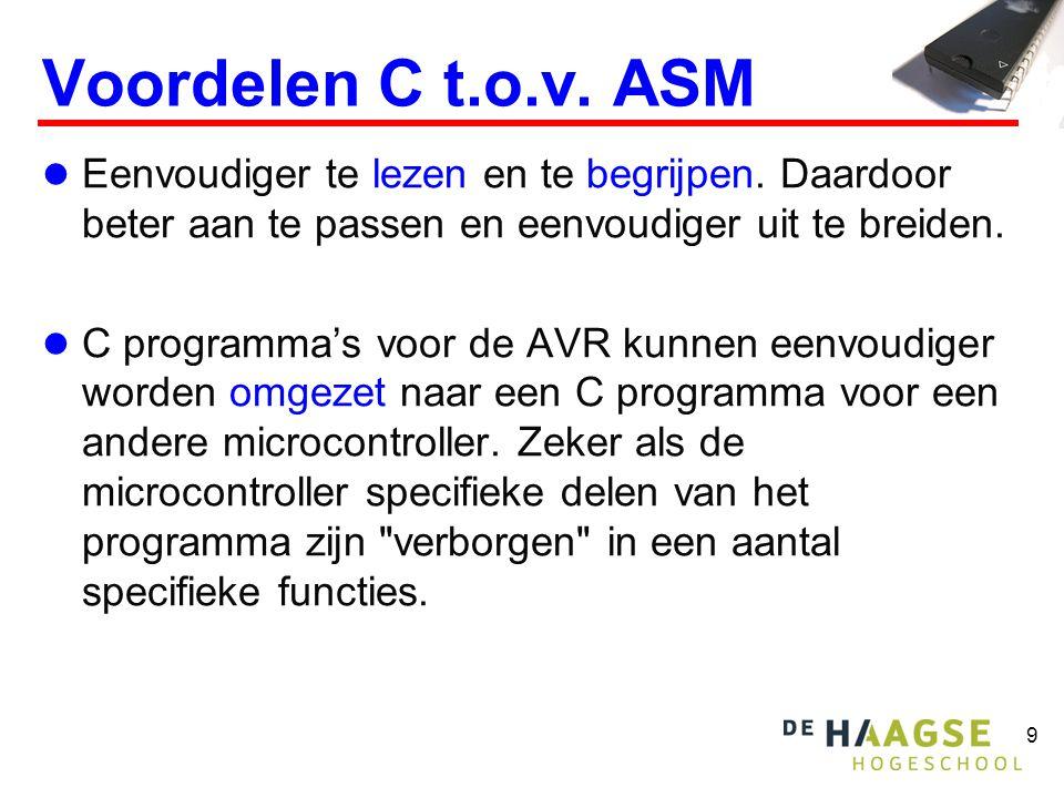 9 Voordelen C t.o.v. ASM  Eenvoudiger te lezen en te begrijpen. Daardoor beter aan te passen en eenvoudiger uit te breiden.  C programma's voor de A