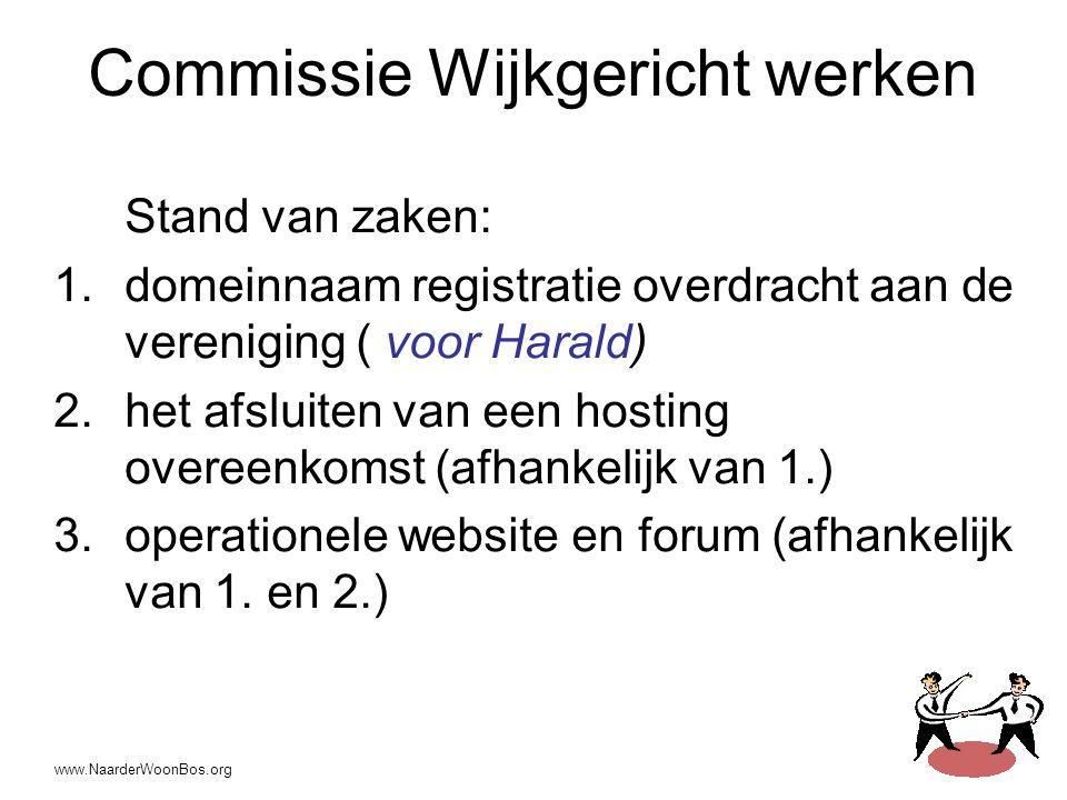 www.NaarderWoonBos.org Commissie Wijkgericht werken Stand van zaken: 1.domeinnaam registratie overdracht aan de vereniging ( voor Harald) 2.het afsluiten van een hosting overeenkomst (afhankelijk van 1.) 3.operationele website en forum (afhankelijk van 1.