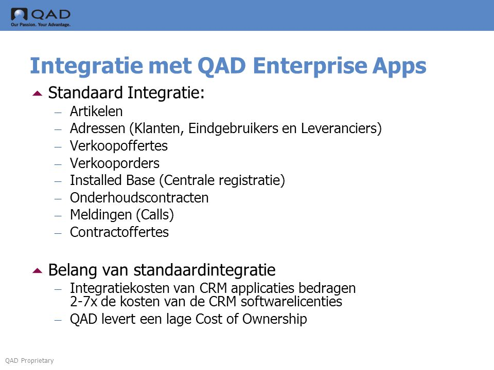 QAD Proprietary Integratie met QAD Enterprise Apps  Standaard Integratie: – Artikelen – Adressen (Klanten, Eindgebruikers en Leveranciers) – Verkoopoffertes – Verkooporders – Installed Base (Centrale registratie) – Onderhoudscontracten – Meldingen (Calls) – Contractoffertes  Belang van standaardintegratie – Integratiekosten van CRM applicaties bedragen 2-7x de kosten van de CRM softwarelicenties – QAD levert een lage Cost of Ownership