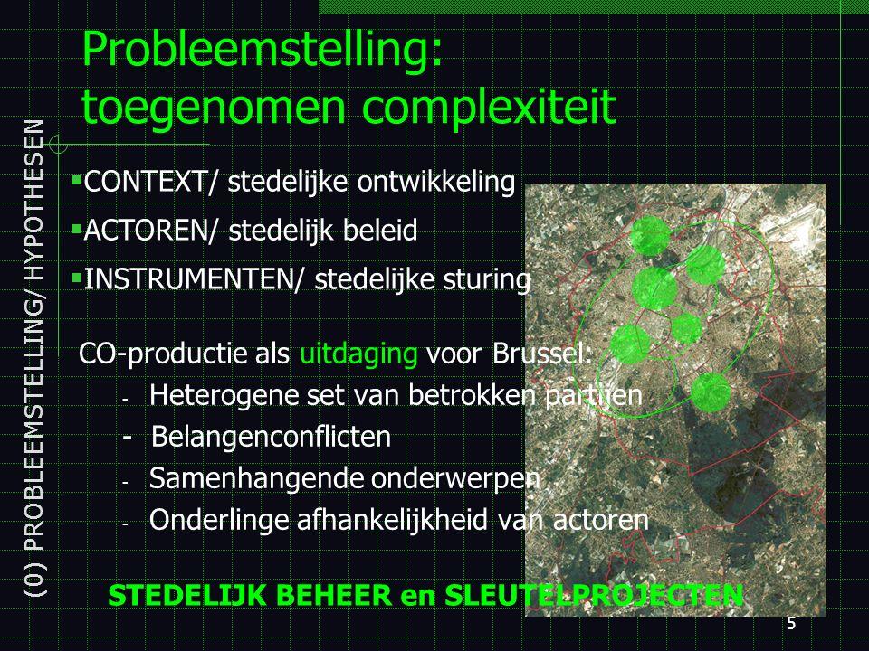 5 Probleemstelling: toegenomen complexiteit (0) PROBLEEMSTELLING/ HYPOTHESEN CO-productie als uitdaging voor Brussel: - Heterogene set van betrokken partijen - Belangenconflicten - Samenhangende onderwerpen - Onderlinge afhankelijkheid van actoren  CONTEXT/ stedelijke ontwikkeling  ACTOREN/ stedelijk beleid  INSTRUMENTEN/ stedelijke sturing STEDELIJK BEHEER en SLEUTELPROJECTEN