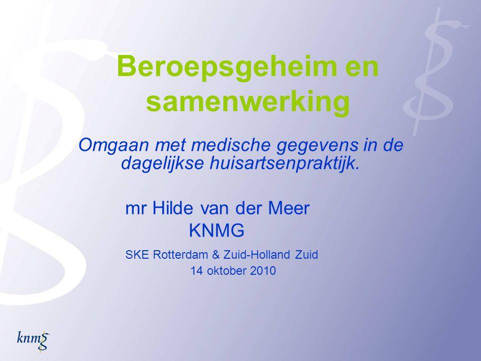 Beroepsgeheim en samenwerking Omgaan met medische gegevens in de dagelijkse huisartsenpraktijk. mr Hilde van der Meer KNMG SKE Rotterdam & Zuid-Hollan
