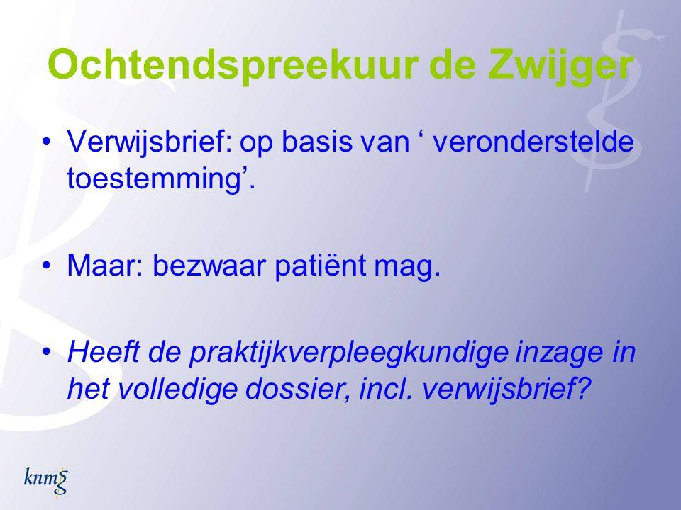 Ochtendspreekuur de Zwijger •Verwijsbrief: op basis van ' veronderstelde toestemming'. •Maar: bezwaar patiënt mag. •Heeft de praktijkverpleegkundige i