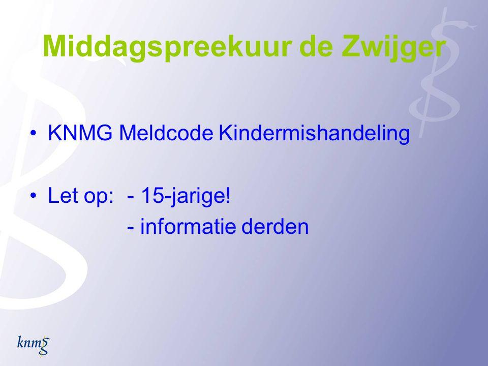 Middagspreekuur de Zwijger •KNMG Meldcode Kindermishandeling •Let op: - 15-jarige! - informatie derden