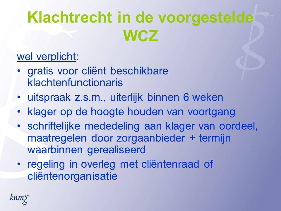 Klachtrecht in de voorgestelde WCZ wel verplicht: •gratis voor cliënt beschikbare klachtenfunctionaris •uitspraak z.s.m., uiterlijk binnen 6 weken •kl