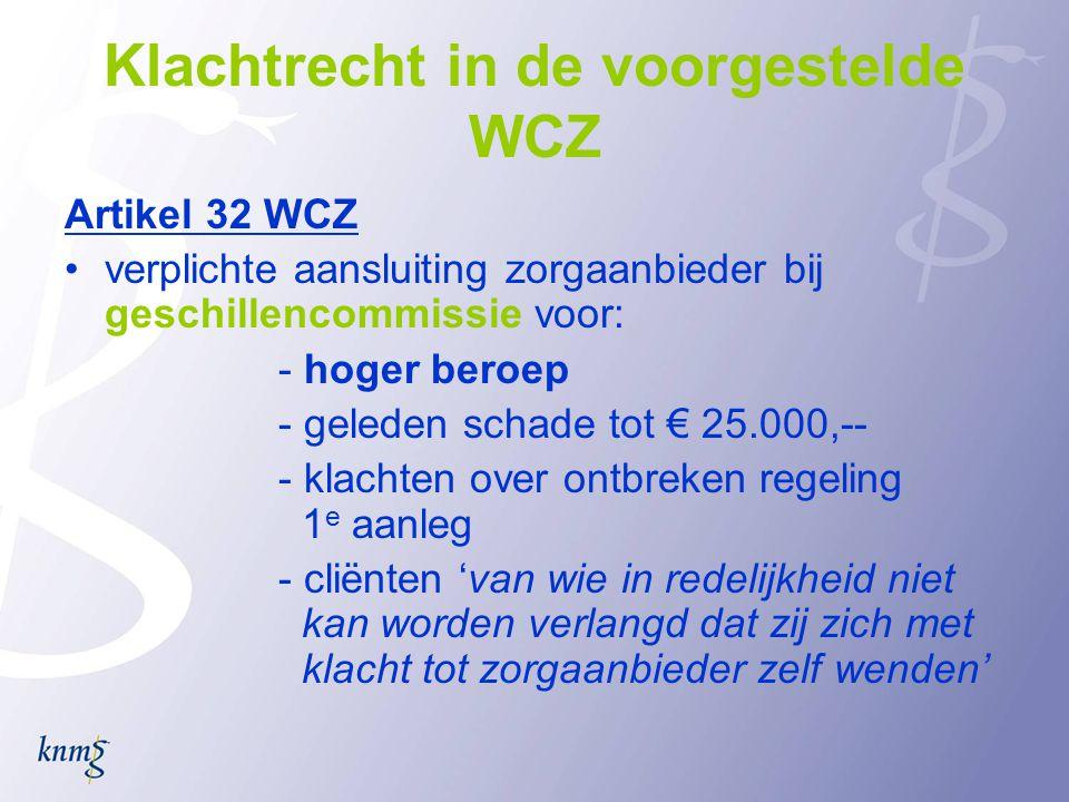 Klachtrecht in de voorgestelde WCZ Artikel 32 WCZ •verplichte aansluiting zorgaanbieder bij geschillencommissie voor: - hoger beroep - geleden schade tot € 25.000,-- - klachten over ontbreken regeling 1 e aanleg - cliënten 'van wie in redelijkheid niet kan worden verlangd dat zij zich met klacht tot zorgaanbieder zelf wenden'