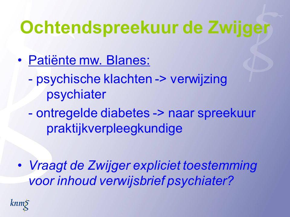 Ochtendspreekuur de Zwijger •Patiënte mw. Blanes: - psychische klachten -> verwijzing psychiater - ontregelde diabetes -> naar spreekuur praktijkverpl