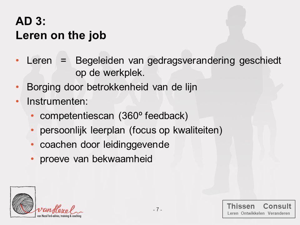 Thissen Consult Leren Ontwikkelen Veranderen - 7 - AD 3: Leren on the job •Leren = Begeleiden van gedragsverandering geschiedt op de werkplek. •Borgin