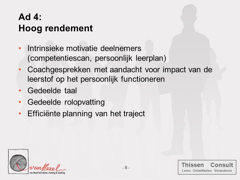 Thissen Consult Leren Ontwikkelen Veranderen - 8 - Ad 4: Hoog rendement •Intrinsieke motivatie deelnemers (competentiescan, persoonlijk leerplan) •Coa