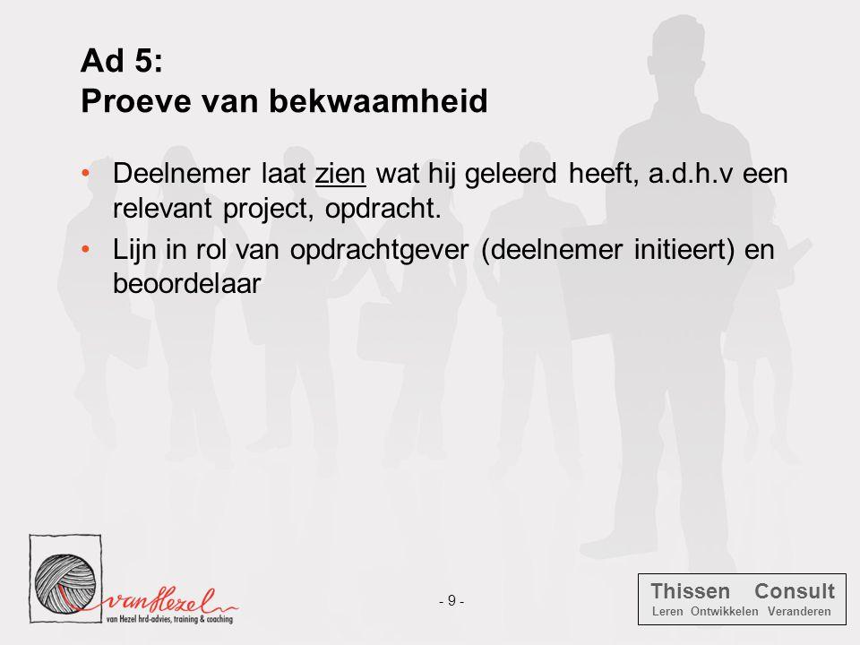Thissen Consult Leren Ontwikkelen Veranderen - 9 - Ad 5: Proeve van bekwaamheid •Deelnemer laat zien wat hij geleerd heeft, a.d.h.v een relevant proje