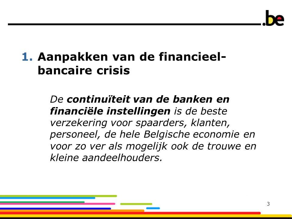 1.Aanpakken van de financieel- bancaire crisis De continuïteit van de banken en financiële instellingen is de beste verzekering voor spaarders, klanten, personeel, de hele Belgische economie en voor zo ver als mogelijk ook de trouwe en kleine aandeelhouders.