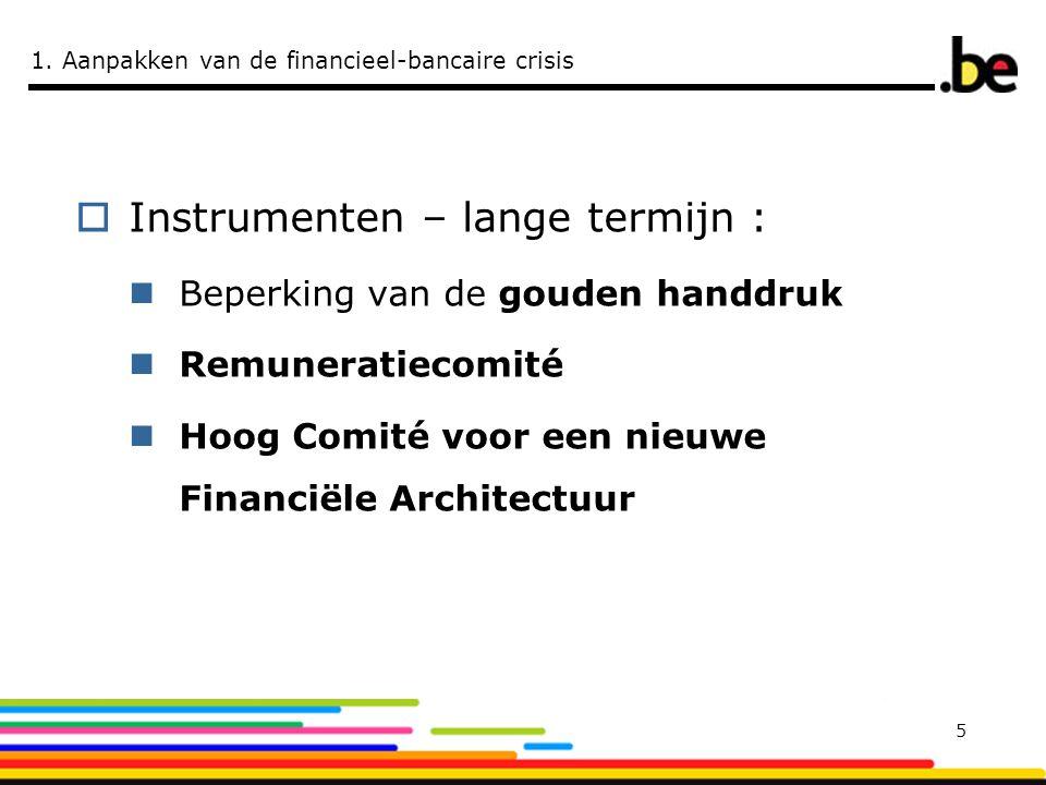 1. Aanpakken van de financieel-bancaire crisis  Instrumenten – lange termijn :  Beperking van de gouden handdruk  Remuneratiecomité  Hoog Comité v