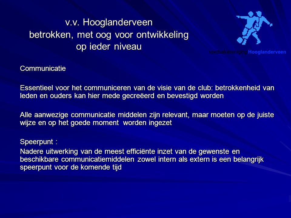 v.v. Hooglanderveen betrokken, met oog voor ontwikkeling op ieder niveau Communicatie Essentieel voor het communiceren van de visie van de club: betro