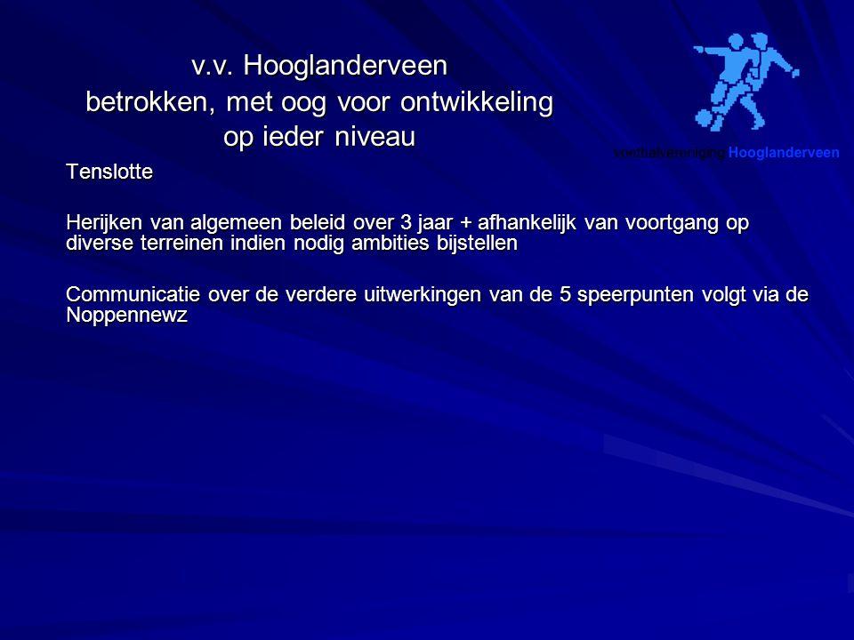 v.v. Hooglanderveen betrokken, met oog voor ontwikkeling op ieder niveau Tenslotte Herijken van algemeen beleid over 3 jaar + afhankelijk van voortgan