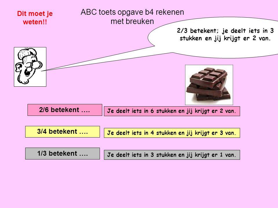 ABC toets opgave b4 rekenen met breuken Dit moet je weten!! 2/6 betekent …. Je deelt iets in 6 stukken en jij krijgt er 2 van. 3/4 betekent …. Je deel