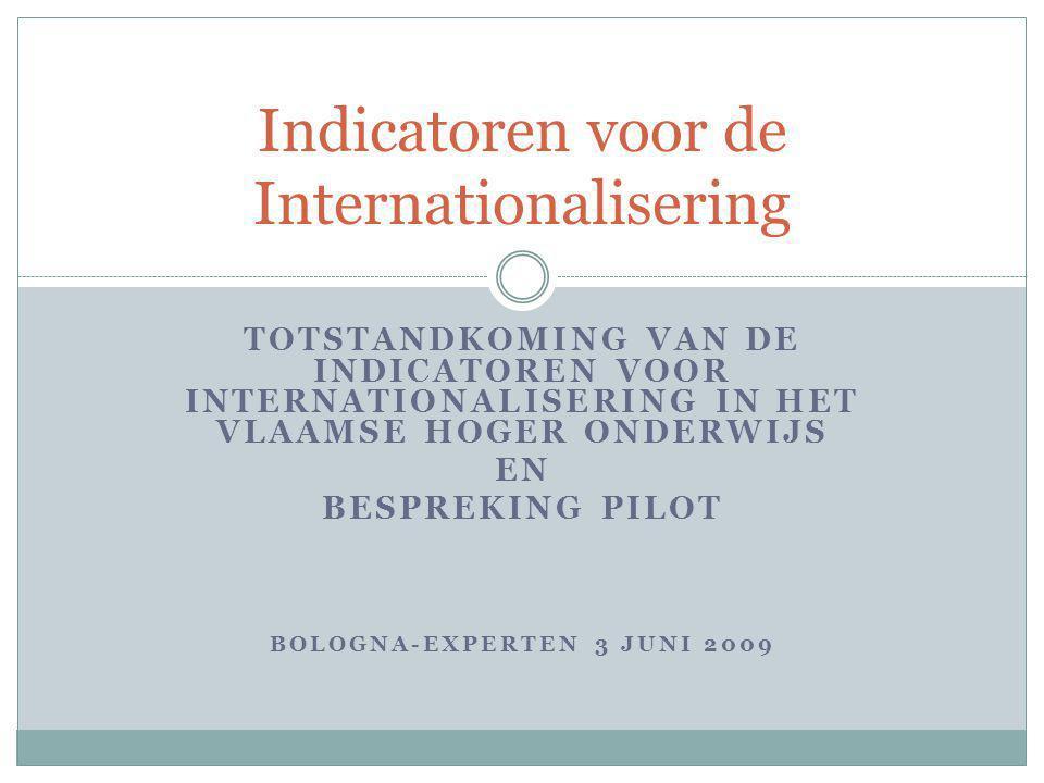 TOTSTANDKOMING VAN DE INDICATOREN VOOR INTERNATIONALISERING IN HET VLAAMSE HOGER ONDERWIJS EN BESPREKING PILOT BOLOGNA-EXPERTEN 3 JUNI 2009 Indicatore