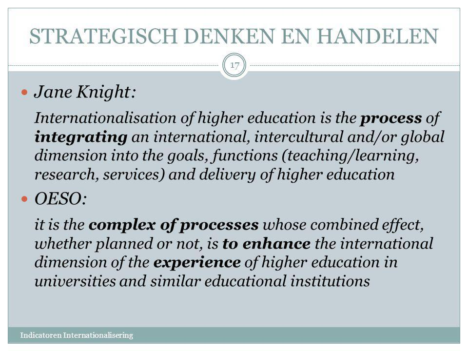 STRATEGISCH DENKEN EN HANDELEN  Jane Knight: Internationalisation of higher education is the process of integrating an international, intercultural and/or global dimension into the goals, functions (teaching/learning, research, services) and delivery of higher education  OESO: it is the complex of processes whose combined effect, whether planned or not, is to enhance the international dimension of the experience of higher education in universities and similar educational institutions 17 Indicatoren Internationalisering