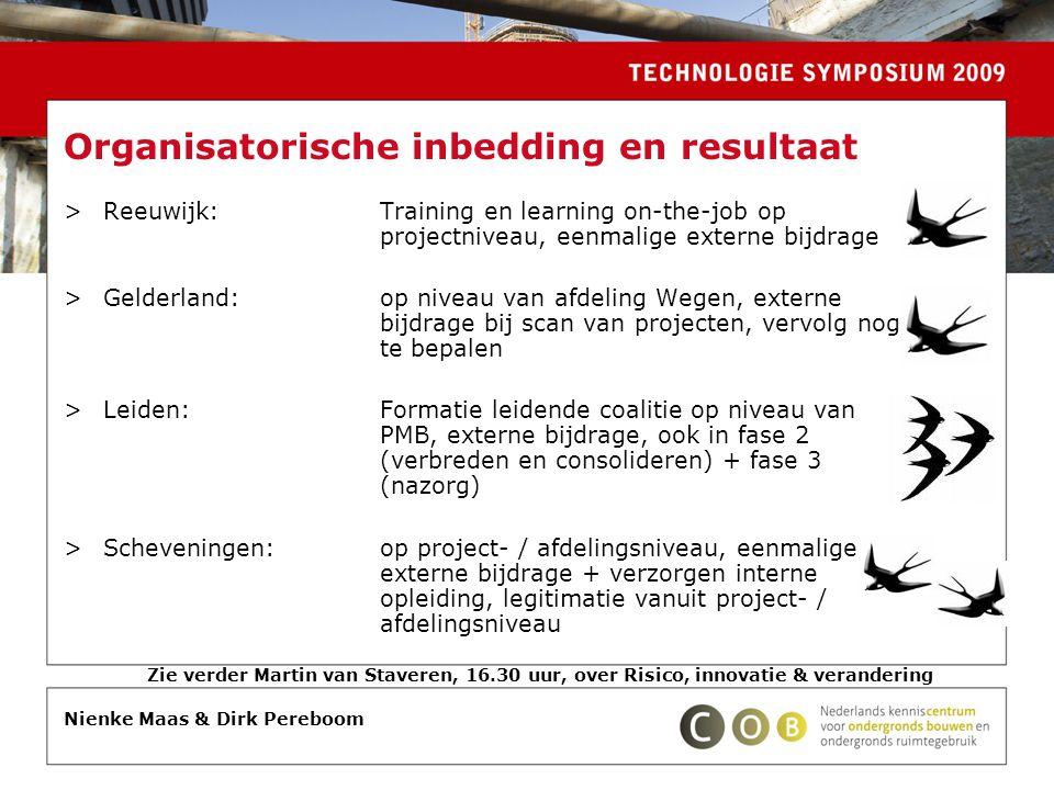 Organisatorische inbedding en resultaat >Reeuwijk:Training en learning on-the-job op projectniveau, eenmalige externe bijdrage >Gelderland:op niveau van afdeling Wegen, externe bijdrage bij scan van projecten, vervolg nog te bepalen >Leiden:Formatie leidende coalitie op niveau van PMB, externe bijdrage, ook in fase 2 (verbreden en consolideren) + fase 3 (nazorg) >Scheveningen:op project- / afdelingsniveau, eenmalige externe bijdrage + verzorgen interne opleiding, legitimatie vanuit project- / afdelingsniveau Nienke Maas & Dirk Pereboom Zie verder Martin van Staveren, 16.30 uur, over Risico, innovatie & verandering