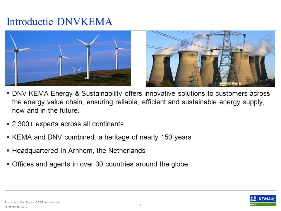 Introductie DNVKEMA 15 november 2012 Roadmap to Certification CO2-Prestatieladder 3  DNV KEMA Energy & Sustainability offers innovative solutions to customers across the energy value chain, ensuring reliable, efficient and sustainable energy supply, now and in the future.