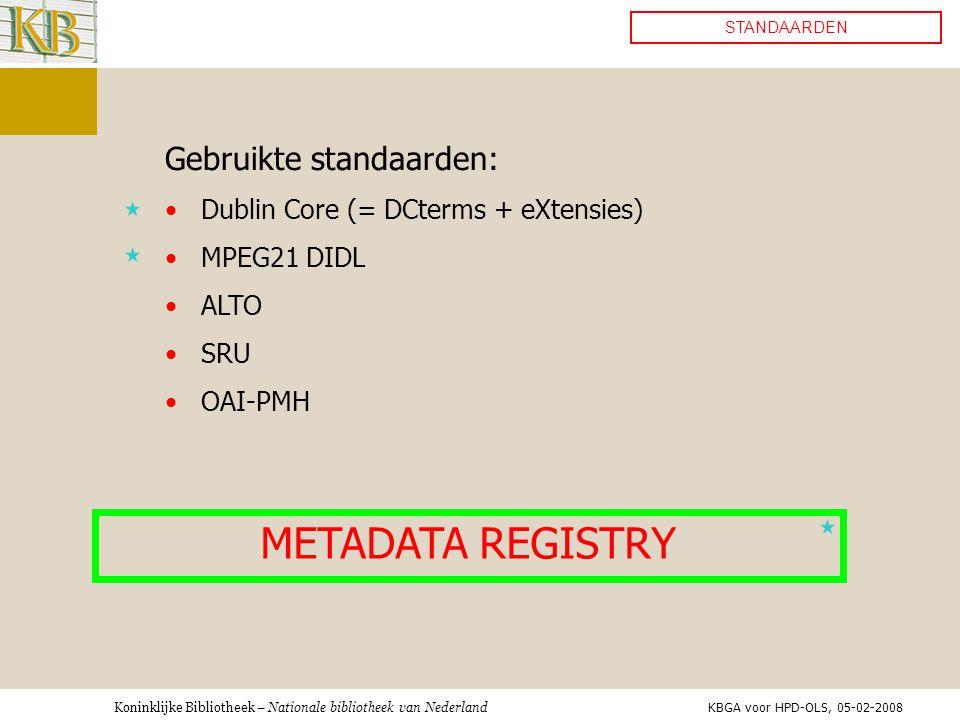 Koninklijke Bibliotheek – Nationale bibliotheek van Nederland STANDAARDEN Gebruikte standaarden: •Dublin Core (= DCterms + eXtensies) •MPEG21 DIDL •ALTO •SRU •OAI-PMH METADATA REGISTRY KBGA voor HPD-OLS, 05-02-2008