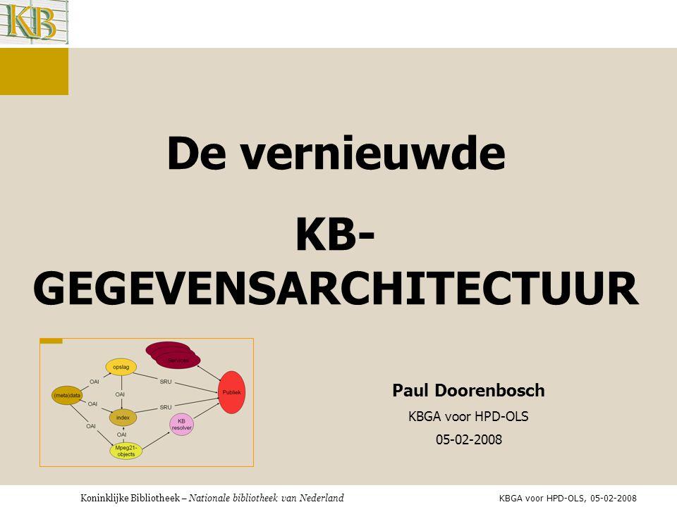 De vernieuwde KB- GEGEVENSARCHITECTUUR Paul Doorenbosch KBGA voor HPD-OLS 05-02-2008 KBGA voor HPD-OLS, 05-02-2008