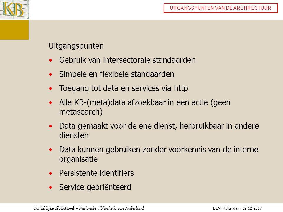 Koninklijke Bibliotheek – Nationale bibliotheek van Nederland UITGANGSPUNTEN VAN DE ARCHITECTUUR Uitgangspunten •Gebruik van intersectorale standaarden •Simpele en flexibele standaarden •Toegang tot data en services via http •Alle KB-(meta)data afzoekbaar in een actie (geen metasearch) •Data gemaakt voor de ene dienst, herbruikbaar in andere diensten •Data kunnen gebruiken zonder voorkennis van de interne organisatie •Persistente identifiers •Service georiënteerd DEN, Rotterdam 12-12-2007