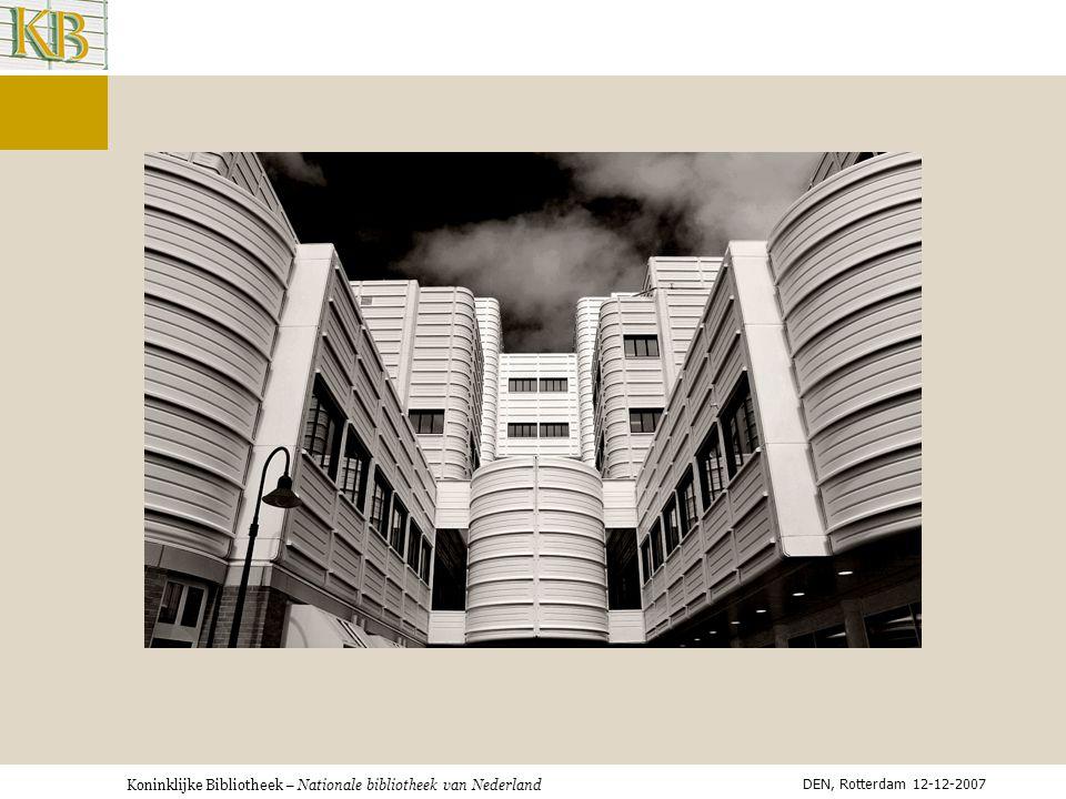 Koninklijke Bibliotheek – Nationale bibliotheek van Nederland INFORMATIE- INFRASTRUCTUUR Geen bibliotheeksysteem Geen managementsystem Bedoeld voor TOEGANG DIENSTEN en GEBRUKERSINTERACTIE DEN, Rotterdam 12-12-2007