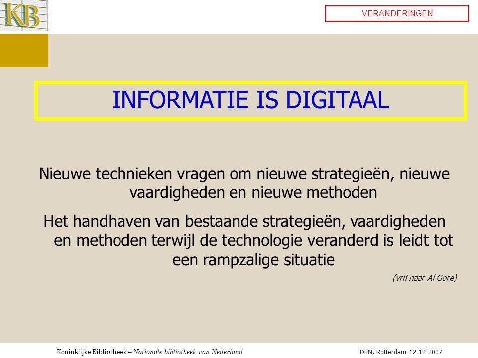 Koninklijke Bibliotheek – Nationale bibliotheek van Nederland VERANDERINGEN INFORMATIE IS DIGITAAL Nieuwe technieken vragen om nieuwe strategieën, nieuwe vaardigheden en nieuwe methoden Het handhaven van bestaande strategieën, vaardigheden en methoden terwijl de technologie veranderd is leidt tot een rampzalige situatie (vrij naar Al Gore) DEN, Rotterdam 12-12-2007
