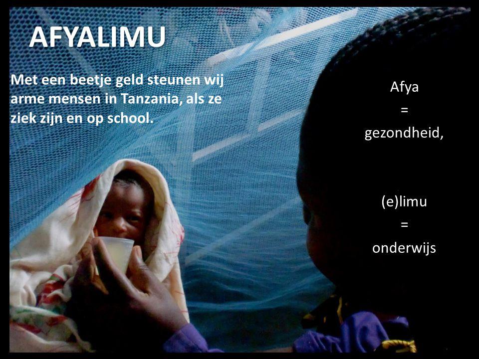 Beelden van Tanzania Afya = gezondheid, (e)limu = onderwijs Met een beetje geld steunen wij arme mensen in Tanzania, als ze ziek zijn en op school. AF