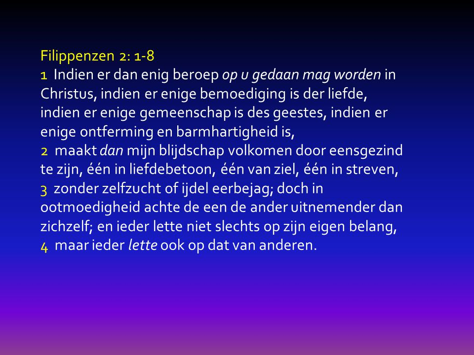 Filippenzen 2: 1-8 5 Laat die gezindheid bij u zijn, welke ook in Christus Jezus was, 6 die, in de gestalte Gods zijnde, het Gode gelijk zijn niet als een roof heeft geacht, 7 maar Zichzelf ontledigd heeft, en de gestalte van een dienstknecht heeft aangenomen, en aan de mensen gelijk geworden is.