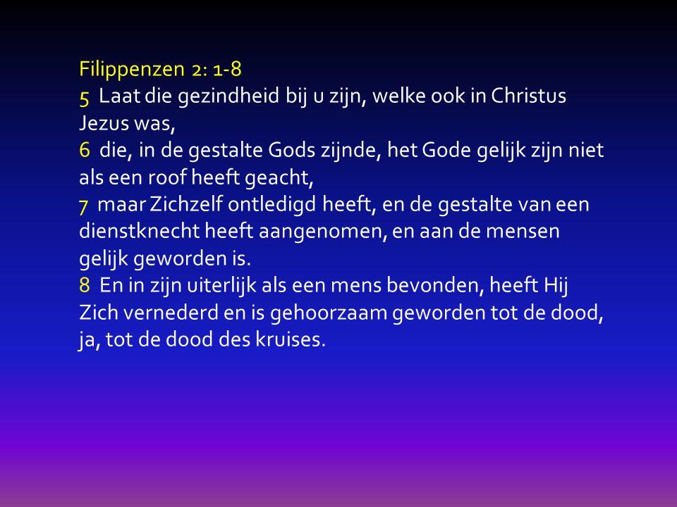 Filippenzen 2: 1-8 5 Laat die gezindheid bij u zijn, welke ook in Christus Jezus was, 6 die, in de gestalte Gods zijnde, het Gode gelijk zijn niet als