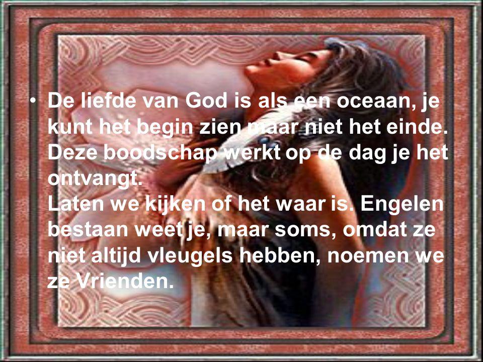 •De liefde van God is als een oceaan, je kunt het begin zien maar niet het einde. Deze boodschap werkt op de dag je het ontvangt. Laten we kijken of h
