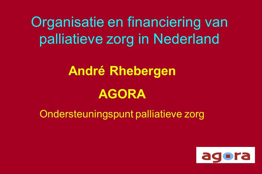 Organisatie en financiering van palliatieve zorg in Nederland André Rhebergen AGORA Ondersteuningspunt palliatieve zorg