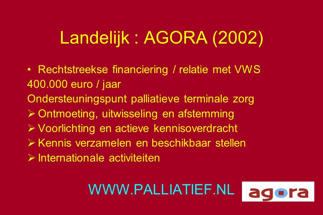 Landelijk : AGORA (2002) •Rechtstreekse financiering / relatie met VWS 400.000 euro / jaar Ondersteuningspunt palliatieve terminale zorg  Ontmoeting,