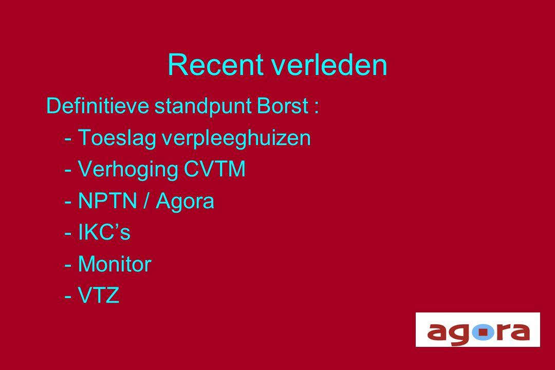 Recent verleden Definitieve standpunt Borst : - Toeslag verpleeghuizen - Verhoging CVTM - NPTN / Agora - IKC's - Monitor - VTZ