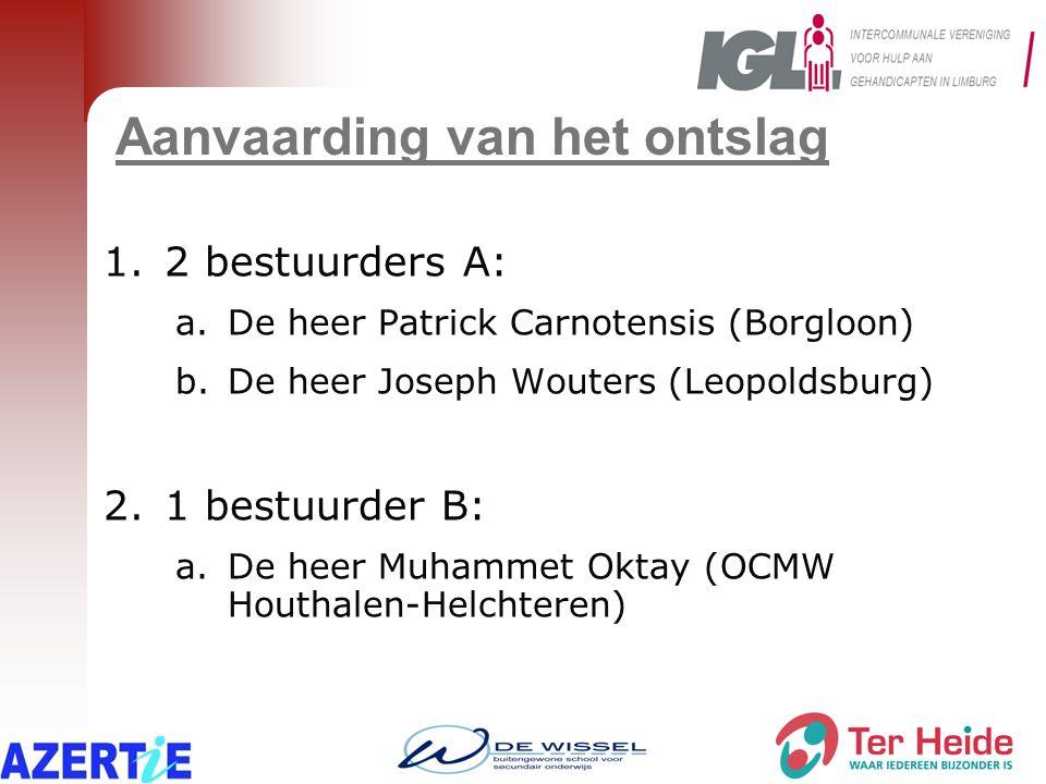Aanvaarding van het ontslag 1.2 bestuurders A: a.De heer Patrick Carnotensis (Borgloon) b.De heer Joseph Wouters (Leopoldsburg) 2.1 bestuurder B: a.De heer Muhammet Oktay (OCMW Houthalen-Helchteren)